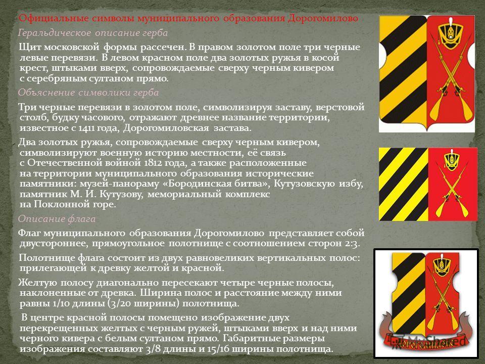 Официальные символы муниципального образования Дорогомилово Геральдическое описание герба Щит московской формы рассечен. В правом золотом поле три черные левые перевязи. В левом красном поле два золотых ружья в косой крест, штыками вверх, сопровождае