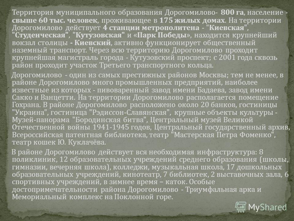 Территория муниципального образования Дорогомилово- 800 га, население - свыше 60 тыс. человек, проживающее в 175 жилых домах. На территории Дорогомилово действует 4 станции метрополитена -