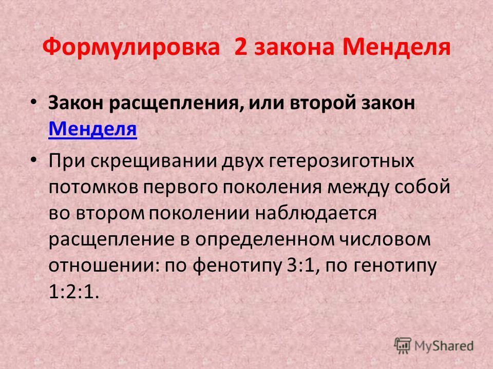 Формулировка 2 закона Менделя Закон расщепления, или второй закон Менделя Менделя При скрещивании двух гетерозиготных потомков первого поколения между собой во втором поколении наблюдается расщепление в определенном числовом отношении: по фенотипу 3: