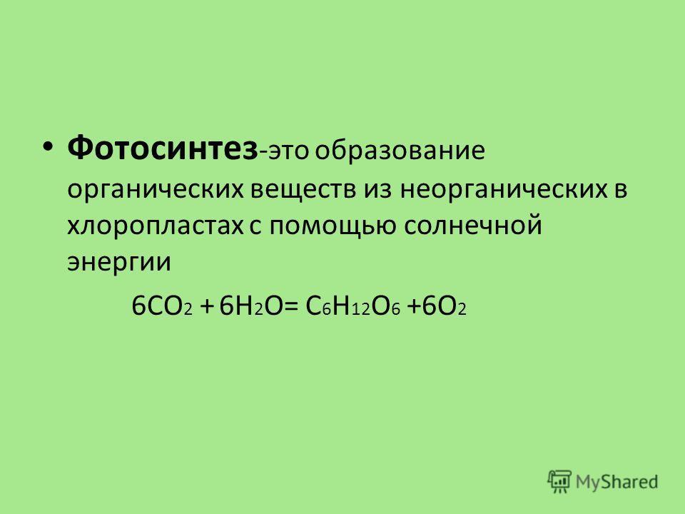 Фотосинтез -это образование органических веществ из неорганических в хлоропластах с помощью солнечной энергии 6СО 2 + 6Н 2 О= С 6 Н 12 О 6 +6О 2