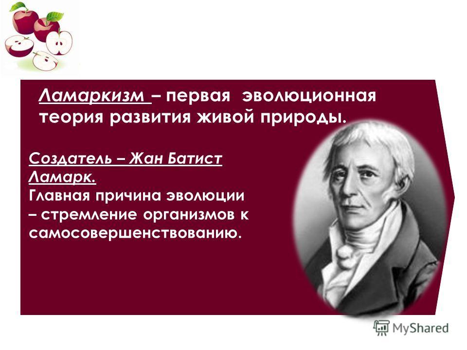 Ламаркизм – первая эволюционная теория развития живой природы. Создатель – Жан Батист Ламарк. Главная причина эволюции – стремление организмов к самосовершенствованию.