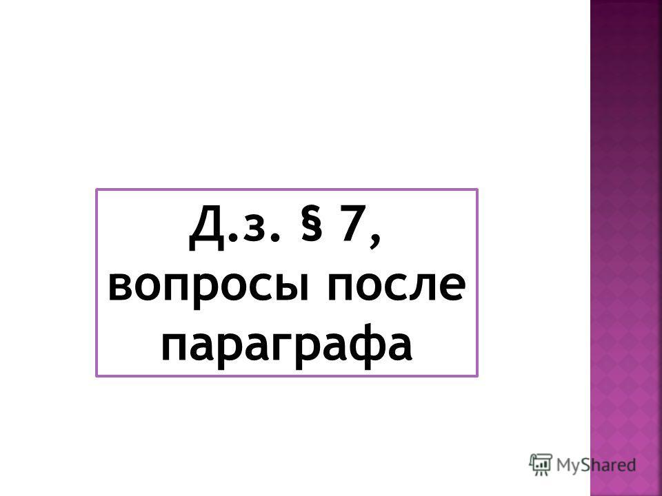 Д.з. § 7, вопросы после параграфа