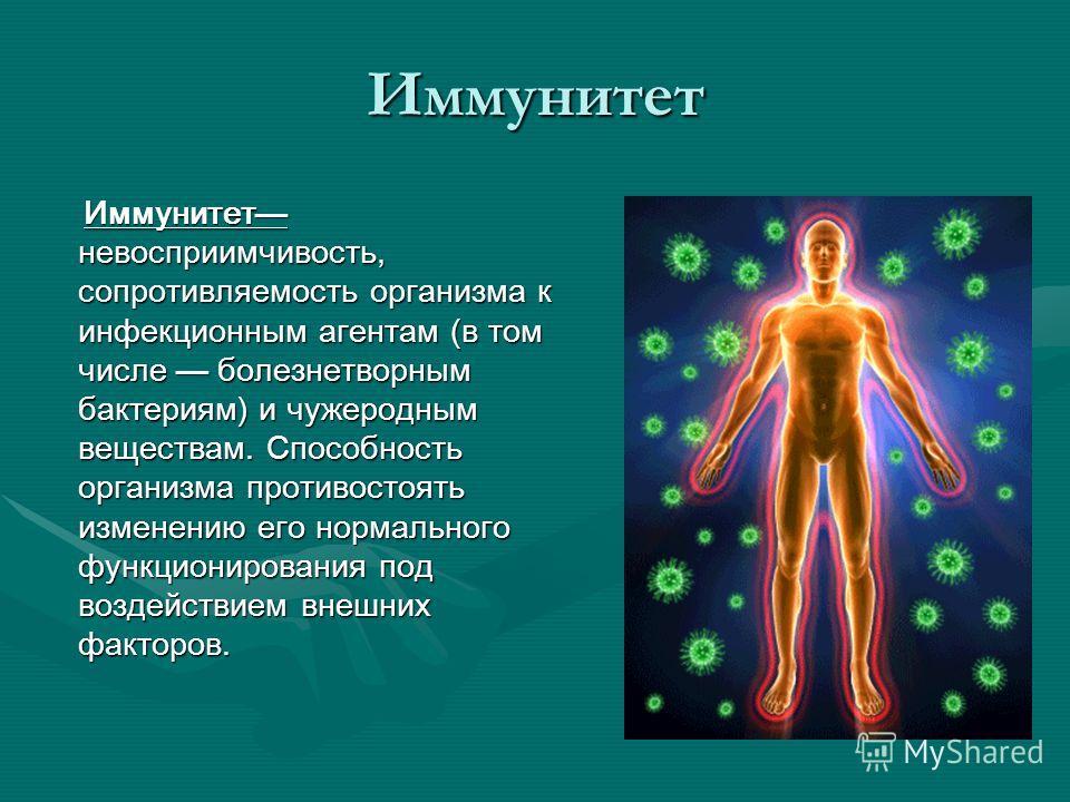 Иммунитет Иммунитет невосприимчивость, сопротивляемость организма к инфекционным агентам (в том числе болезнетворным бактериям) и чужеродным веществам. Способность организма противостоять изменению его нормального функционирования под воздействием вн