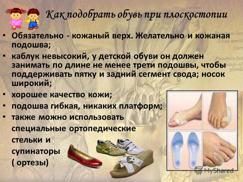 Как подобрать обувь при плоскостопии Обязательно - кожаный верх. Желательно и кожаная подошва; каблук невысокий, у детской обуви он должен занимать по длине не менее трети подошвы, чтобы поддерживать пятку и задний сегмент свода; носок широкий; хорош