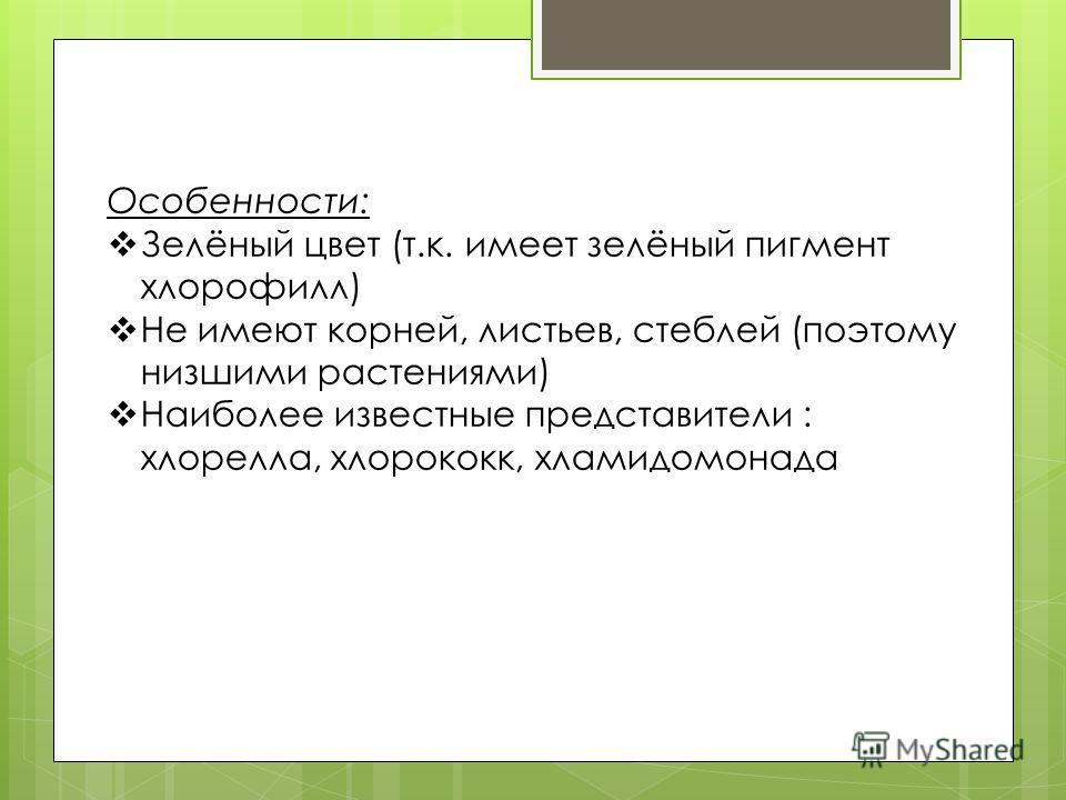 Особенности: Зелёный цвет (т.к. имеет зелёный пигмент хлорофилл) Не имеют корней, листьев, стеблей (поэтому низшими растениями) Наиболее известные представители : хлорелла, хлорококк, хламидомонада