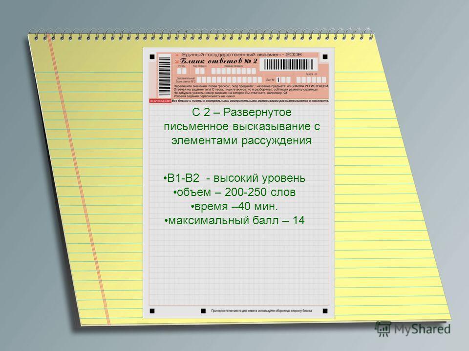 C 2 – Развернутое письменное высказывание с элементами рассуждения В1-В2 - высокий уровень объем – 200-250 слов время –40 мин. максимальный балл – 14