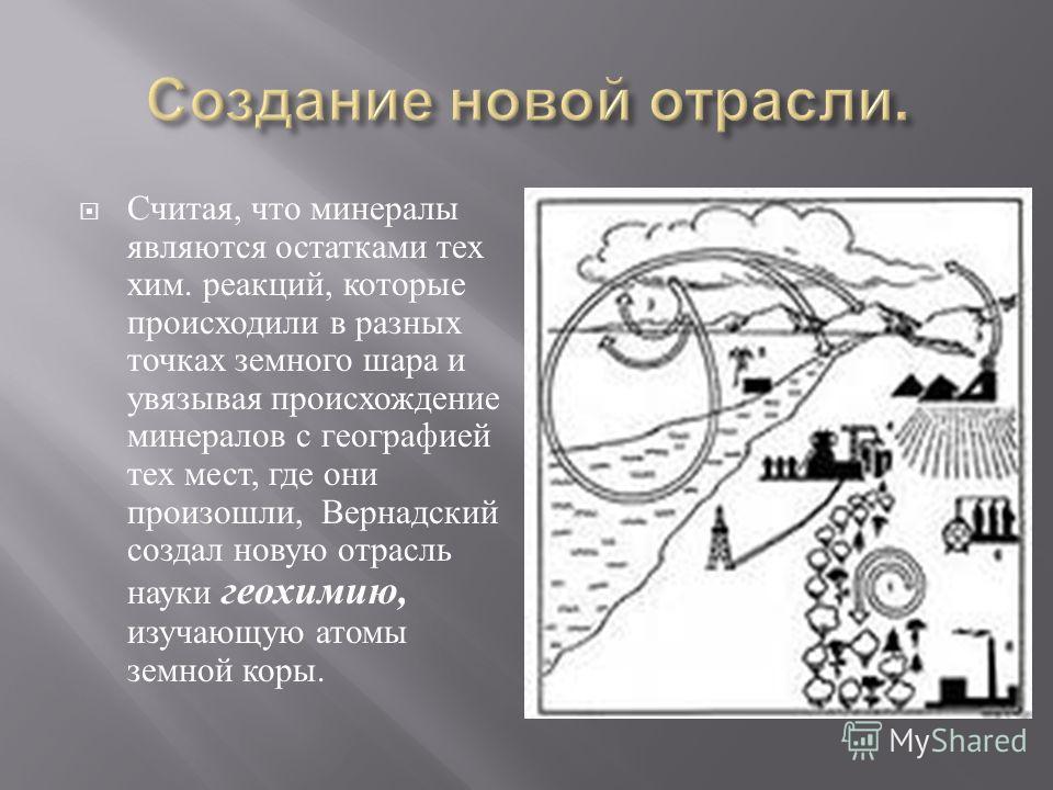 Считая, что минералы являются остатками тех хим. реакций, которые происходили в разных точках земного шара и увязывая происхождение минералов с географией тех мест, где они произошли, Вернадский создал новую отрасль науки геохимию, изучающую атомы зе