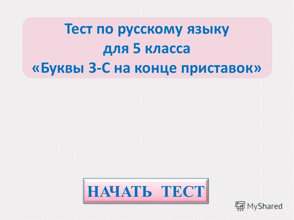 НАЧАТЬ ТЕСТ Тест по русскому языку для 5 класса «Буквы З-С на конце приставок»