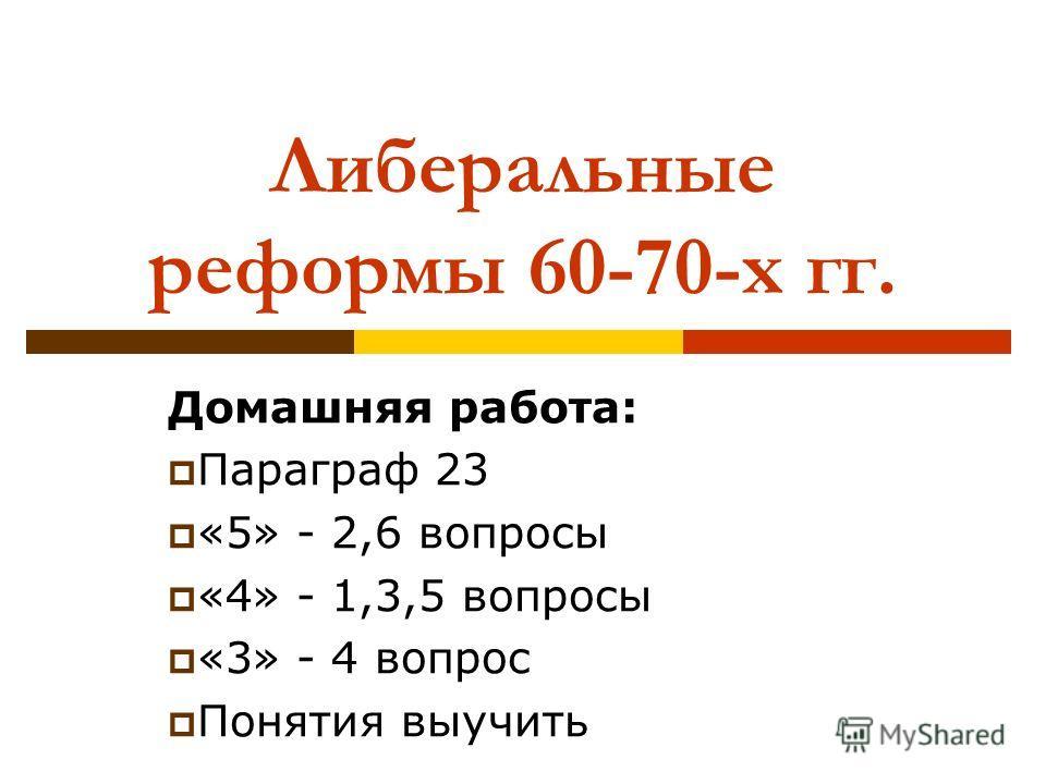 Либеральные реформы 60-70-х гг. Домашняя работа: Параграф 23 «5» - 2,6 вопросы «4» - 1,3,5 вопросы «3» - 4 вопрос Понятия выучить
