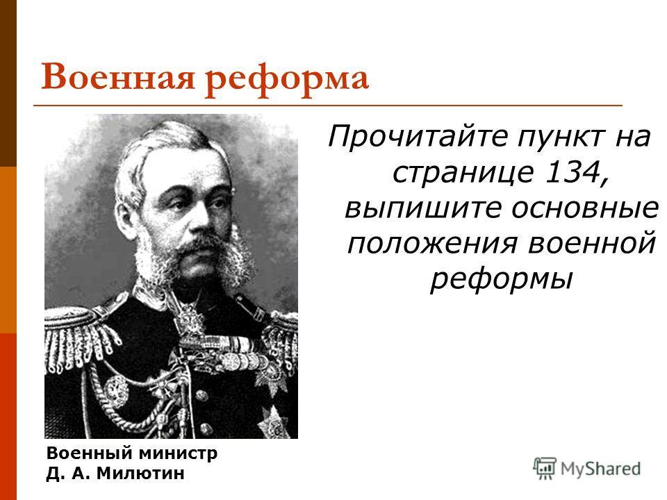 Военная реформа Прочитайте пункт на странице 134, выпишите основные положения военной реформы Военный министр Д. А. Милютин