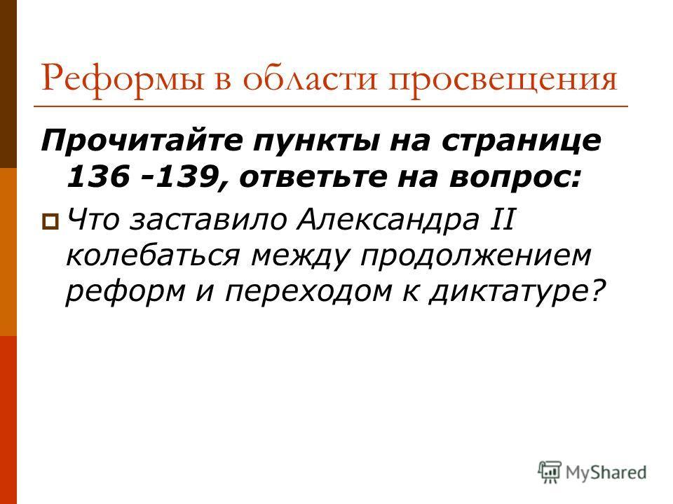 Реформы в области просвещения Прочитайте пункты на странице 136 -139, ответьте на вопрос: Что заставило Александра II колебаться между продолжением реформ и переходом к диктатуре?