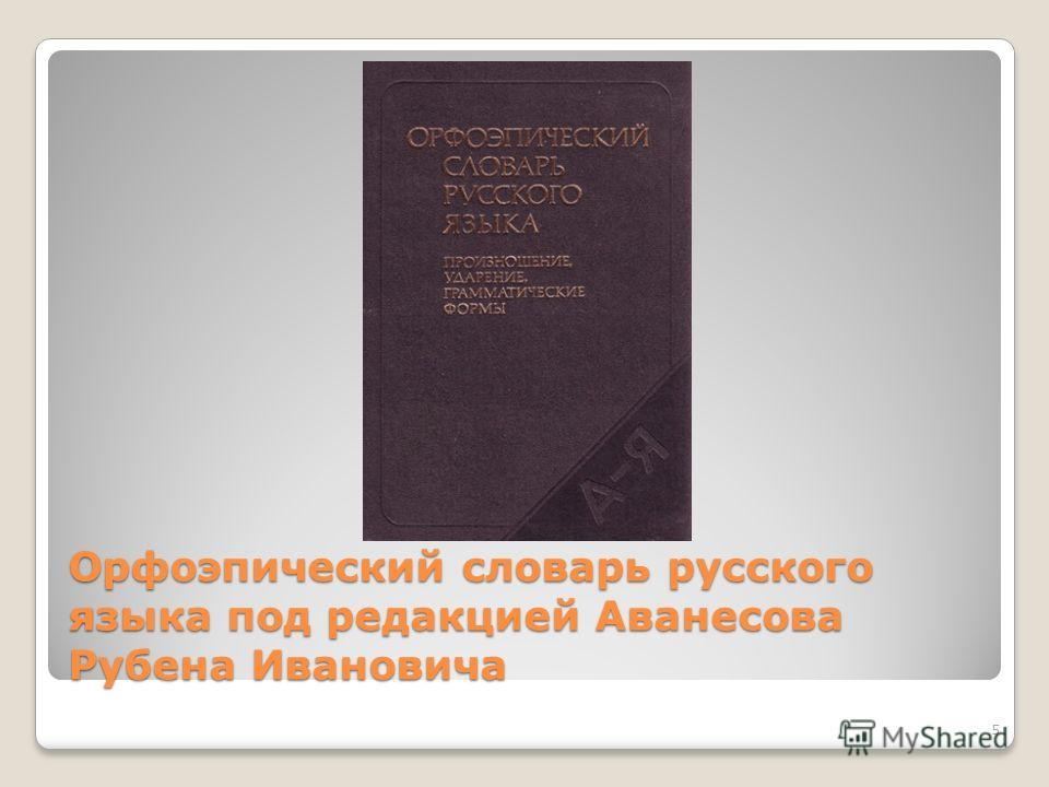 Орфоэпический словарь русского языка под редакцией Аванесова Рубена Ивановича 5