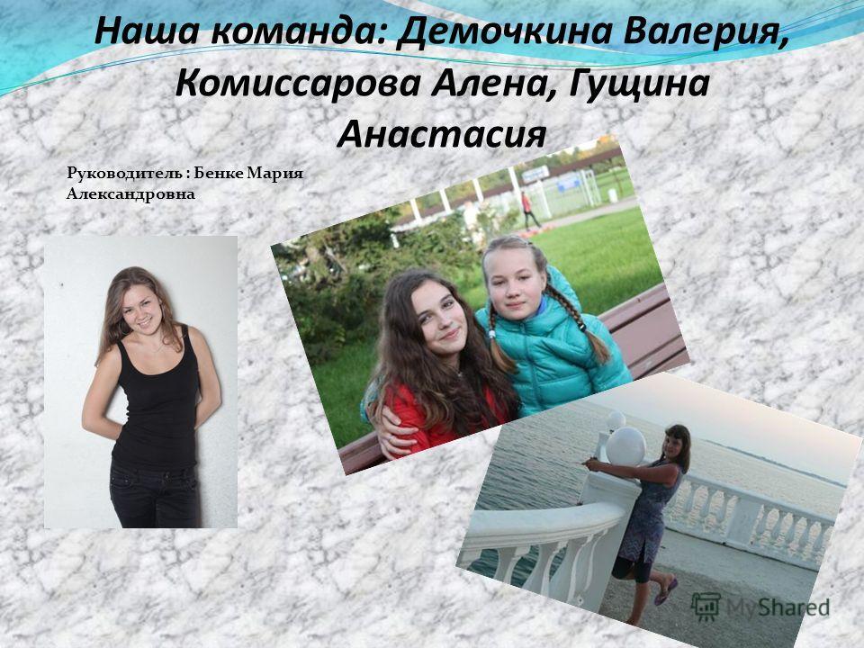 Наша команда: Демочкина Валерия, Комиссарова Алена, Гущина Анастасия Руководитель : Бенке Мария Александровна