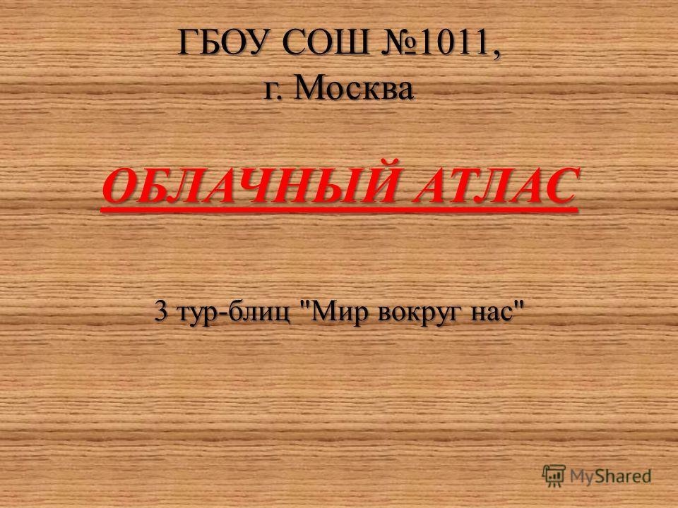 ГБОУ СОШ 1011, г. Москва ОБЛАЧНЫЙ АТЛАС 3 тур-блиц Мир вокруг нас