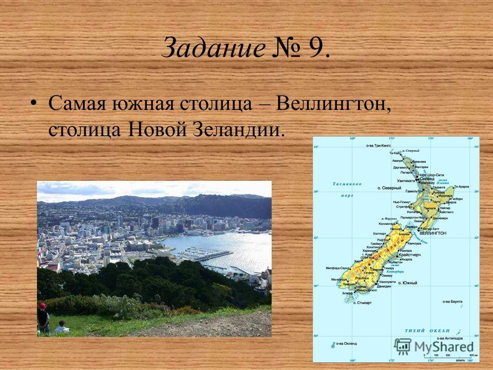Задание 9. Самая южная столица – Веллингтон, столица Новой Зеландии.