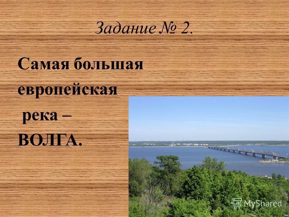 Задание 2. Самая большая европейская река – ВОЛГА.