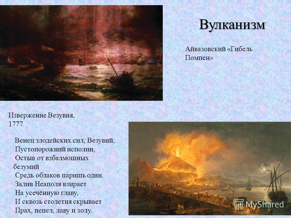 Вулканизм Айвазовский «Гибель Помпеи» Извержение Везувия, 1777 Венец злодейских сил, Везувий, Пустопорожний исполин, Остыв от взбалмошных безумий Средь облаков паришь один. Залив Неаполя взирает На усечённую главу, И сквозь столетия скрывает Прах, пе