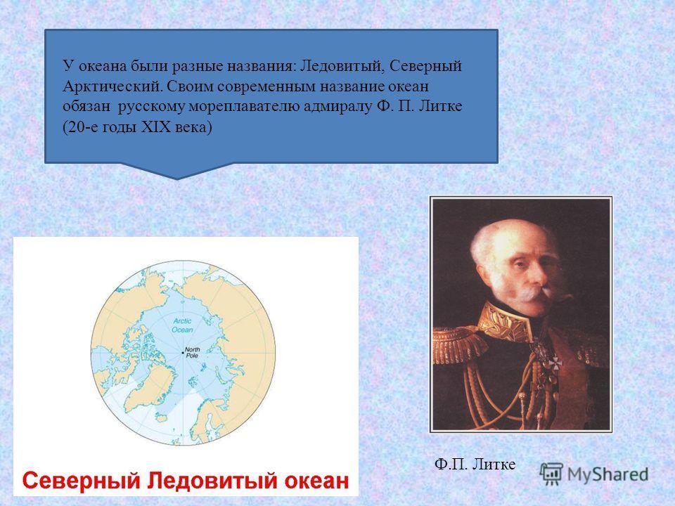 У океана были разные названия: Ледовитый, Северный Арктический. Своим современным название океан обязан русскому мореплавателю адмиралу Ф. П. Литке (20-е годы XIX века) Ф.П. Литке