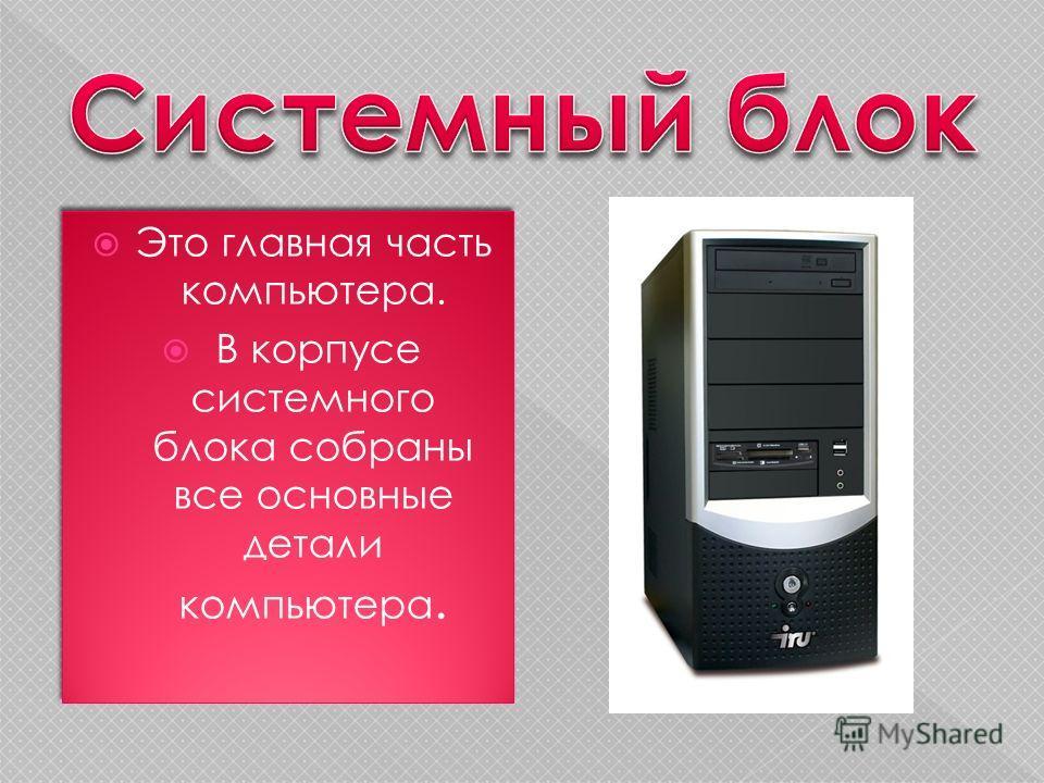 Это главная часть компьютера. В корпусе системного блока собраны все основные детали компьютера. Это главная часть компьютера. В корпусе системного блока собраны все основные детали компьютера.
