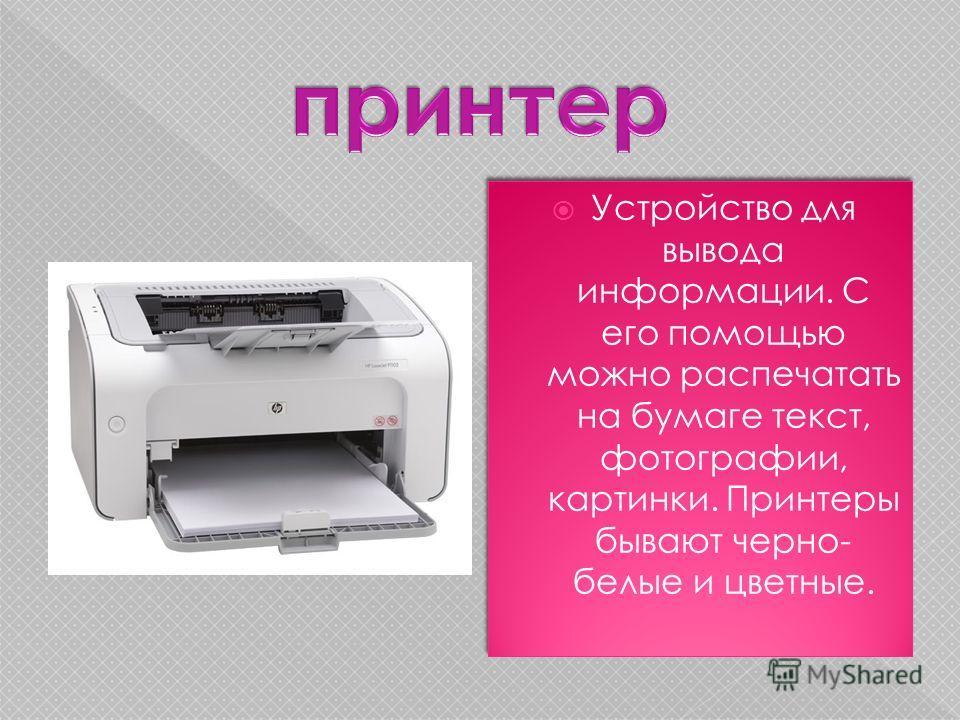 Устройство для вывода информации. С его помощью можно распечатать на бумаге текст, фотографии, картинки. Принтеры бывают черно- белые и цветные.