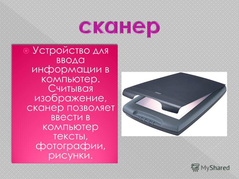 Устройство для ввода информации в компьютер. Считывая изображение, сканер позволяет ввести в компьютер тексты, фотографии, рисунки.