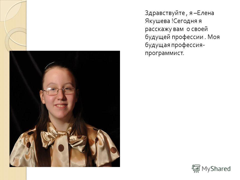 Здравствуйте, я –Елена Якушева !Сегодня я расскажу вам о своей будущей профессии. Моя будущая профессия- программист.