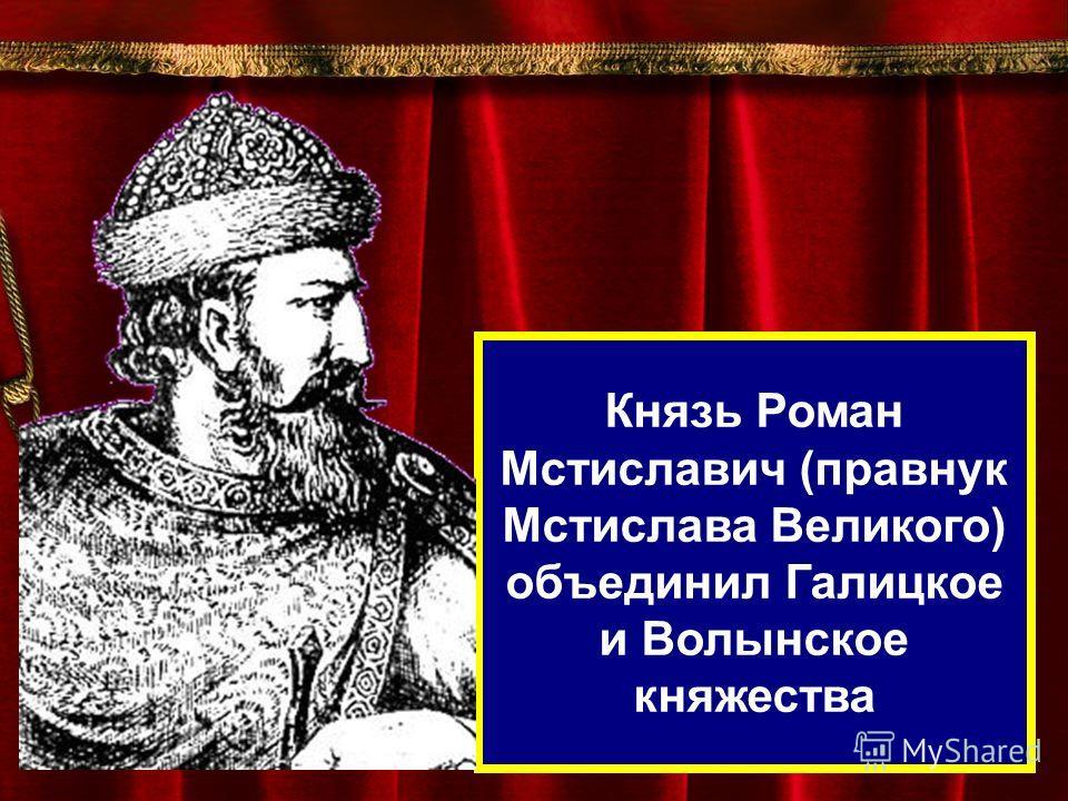 Князь Роман Мстиславич (правнук Мстислава Великого) объединил Галицкое и Волынское княжества