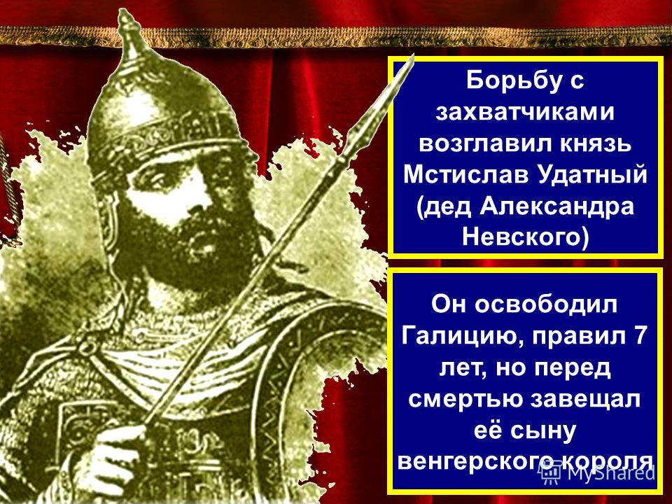 Борьбу с захватчиками возглавил князь Мстислав Удатный (дед Александра Невского) Он освободил Галицию, правил 7 лет, но перед смертью завещал её сыну венгерского короля