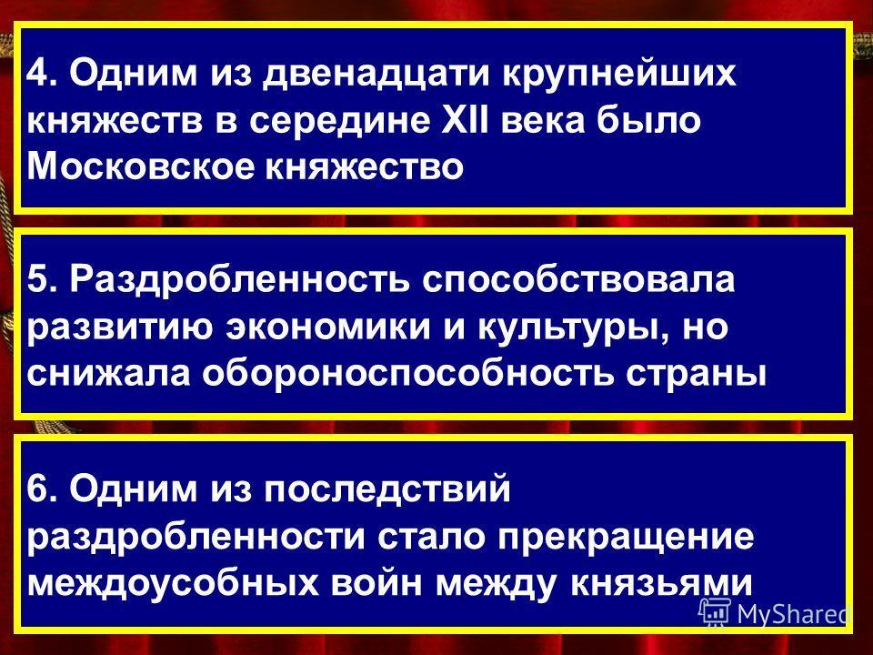 4. Одним из двенадцати крупнейших княжеств в середине XII века было Московское княжество 5. Раздробленность способствовала развитию экономики и культуры, но снижала обороноспособность страны 6. Одним из последствий раздробленности стало прекращение м