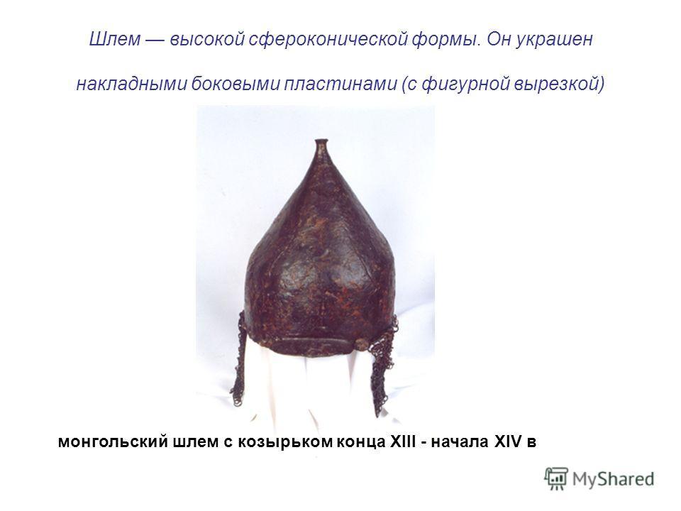 Шлем высокой сфероконической формы. Он украшен накладными боковыми пластинами (с фигурной вырезкой) монгольский шлем с козырьком конца XIII - начала XIV в