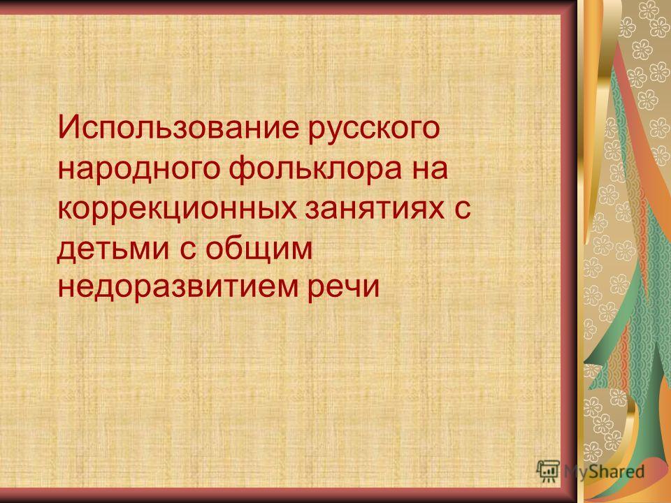Использование русского народного фольклора на коррекционных занятиях с детьми с общим недоразвитием речи
