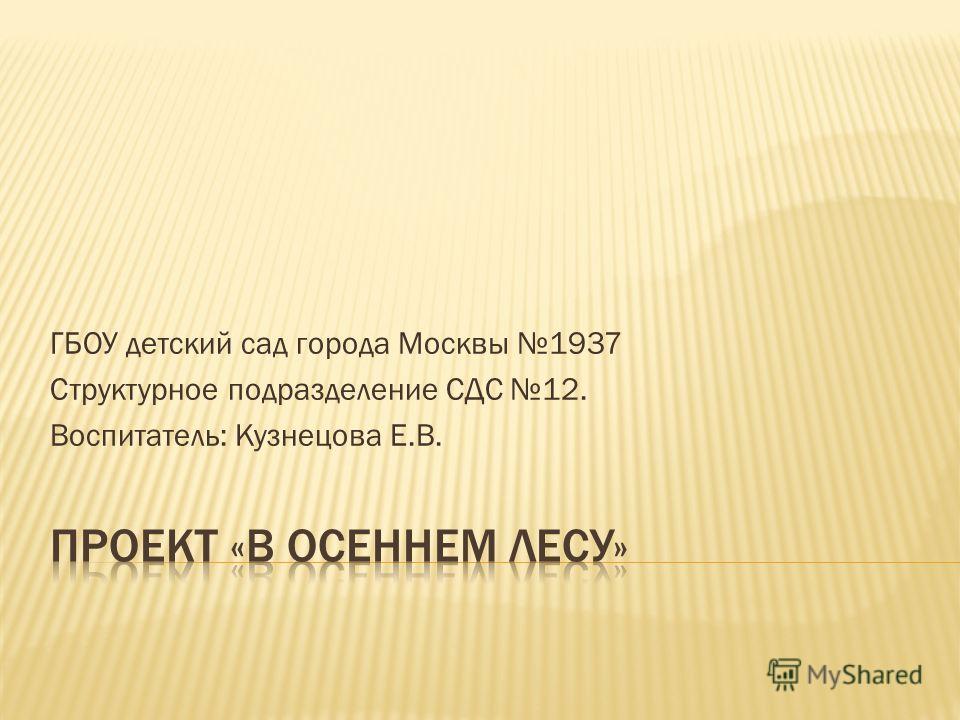ГБОУ детский сад города Москвы 1937 Структурное подразделение СДС 12. Воспитатель: Кузнецова Е.В.