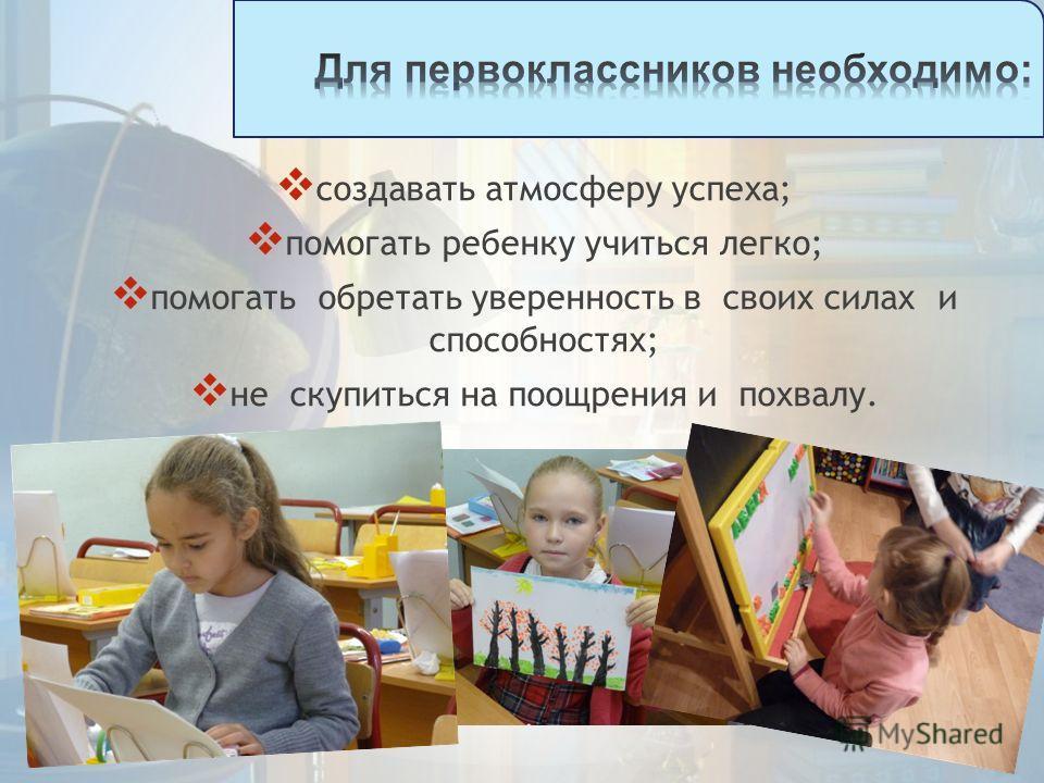 создавать атмосферу успеха; помогать ребенку учиться легко; помогать обретать уверенность в своих силах и способностях; не скупиться на поощрения и похвалу.