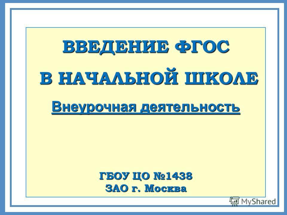 ВВЕДЕНИЕ ФГОС В НАЧАЛЬНОЙ ШКОЛЕ В НАЧАЛЬНОЙ ШКОЛЕ Внеурочная деятельность ГБОУ ЦО 1438 ЗАО г. Москва