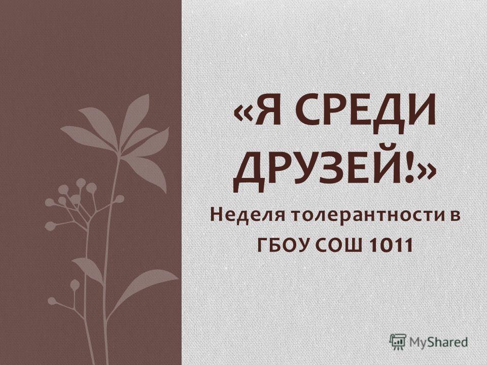 Неделя толерантности в ГБОУ СОШ 1011 «Я СРЕДИ ДРУЗЕЙ!»