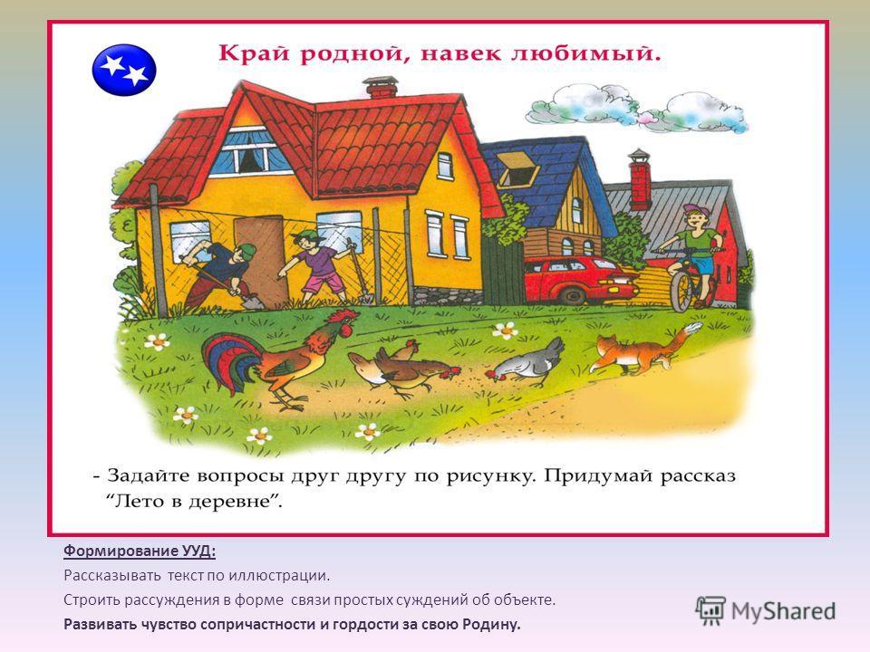 Формирование УУД: Рассказывать текст по иллюстрации. Строить рассуждения в форме связи простых суждений об объекте. Развивать чувство сопричастности и гордости за свою Родину.