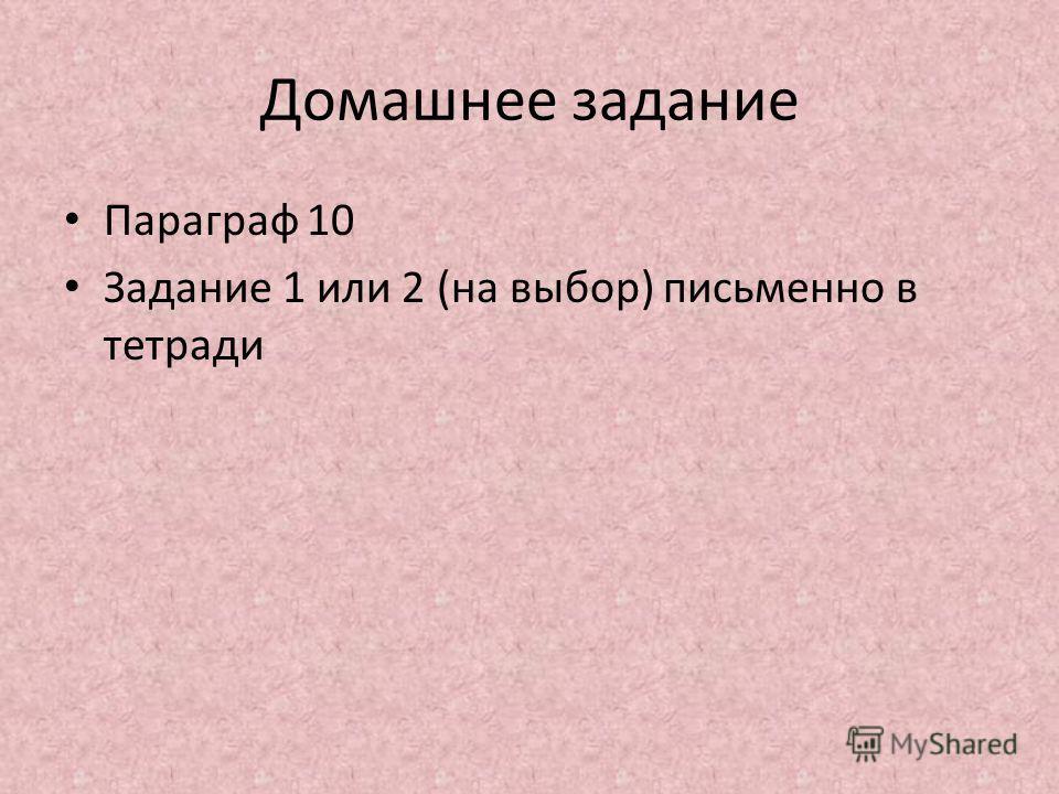 Домашнее задание Параграф 10 Задание 1 или 2 (на выбор) письменно в тетради