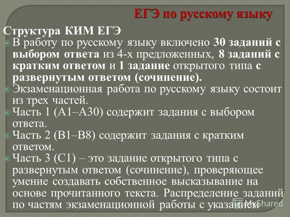 Структура КИМ ЕГЭ В работу по русскому языку включено 30 заданий с выбором ответа из 4-х предложенных, 8 заданий с кратким ответом и 1 задание открытого типа с развернутым ответом (сочинение). Экзаменационная работа по русскому языку состоит из трех
