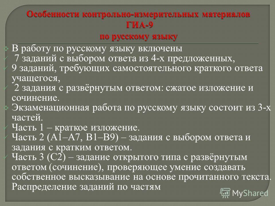 В работу по русскому языку включены 7 заданий с выбором ответа из 4-х предложенных, 9 заданий, требующих самостоятельного краткого ответа учащегося, 2 задания с развёрнутым ответом: сжатое изложение и сочинение. Экзаменационная работа по русскому язы