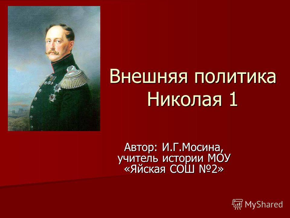 Внешняя политика Николая 1 Автор: И.Г.Мосина, учитель истории МОУ «Яйская СОШ 2»