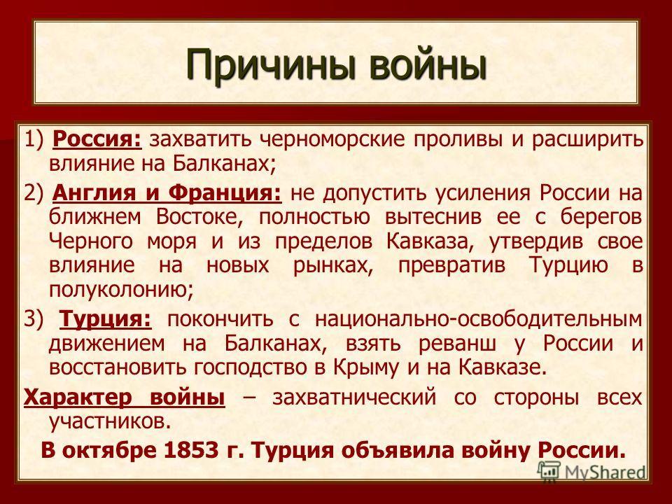 Причины войны 1) Россия: захватить черноморские проливы и расширить влияние на Балканах; 2) Англия и Франция: не допустить усиления России на ближнем Востоке, полностью вытеснив ее с берегов Черного моря и из пределов Кавказа, утвердив свое влияние н