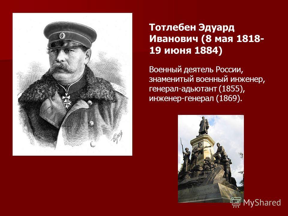 Тотлебен Эдуард Иванович (8 мая 1818- 19 июня 1884) Военный деятель России, знаменитый военный инженер, генерал-адьютант (1855), инженер-генерал (1869).
