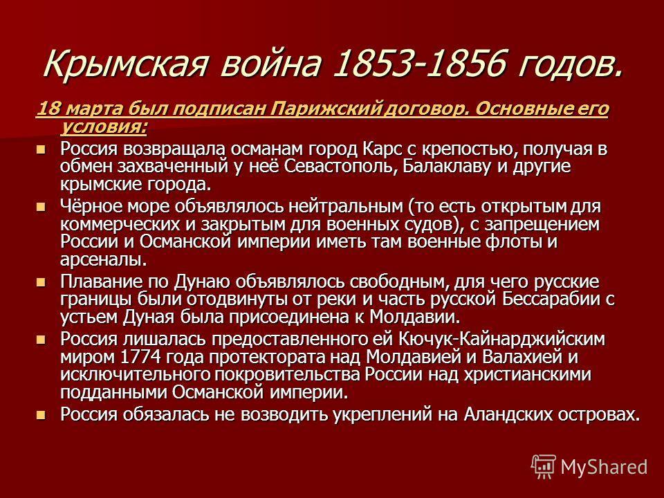 Крымская война 1853-1856 годов. 18 марта был подписан Парижский договор. Основные его условия: Россия возвращала османам город Карс с крепостью, получая в обмен захваченный у неё Севастополь, Балаклаву и другие крымские города. Россия возвращала осма