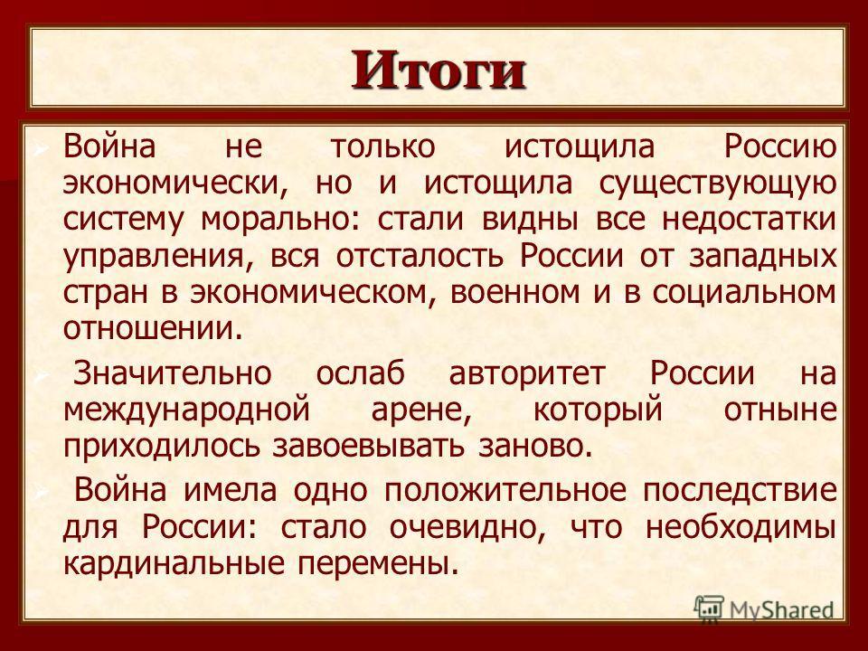 Итоги Война не только истощила Россию экономически, но и истощила существующую систему морально: стали видны все недостатки управления, вся отсталость России от западных стран в экономическом, военном и в социальном отношении. Значительно ослаб автор