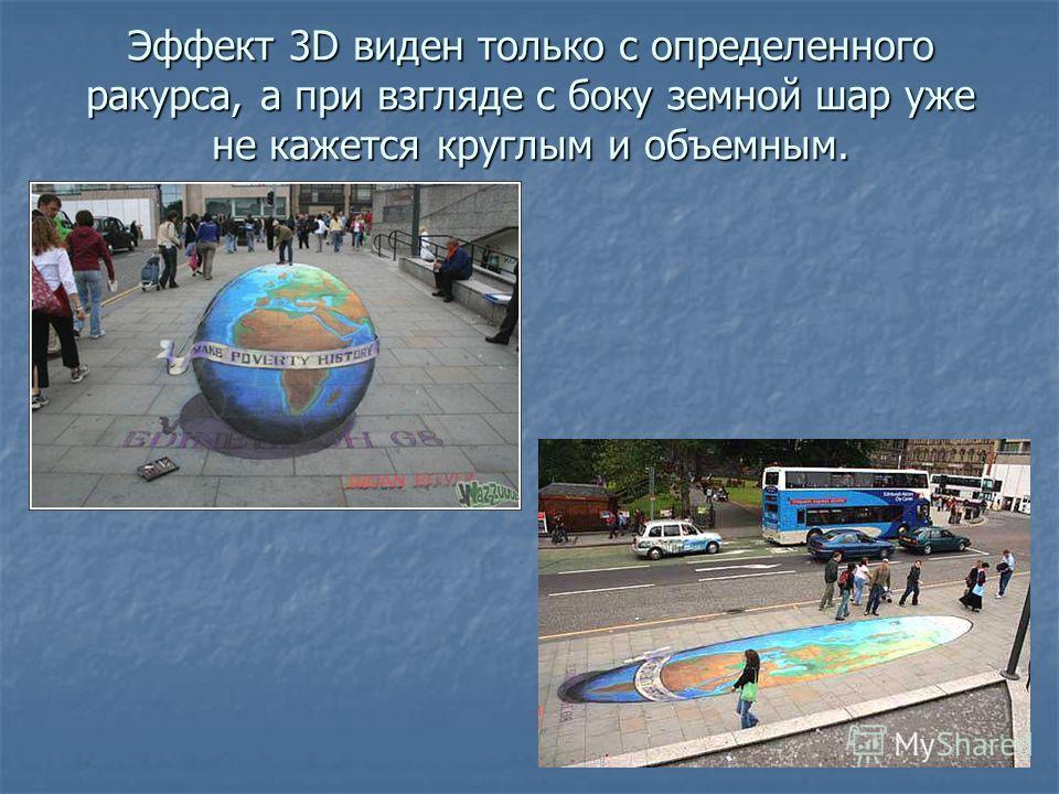 Эффект 3D виден только с определенного ракурса, а при взгляде с боку земной шар уже не кажется круглым и объемным.