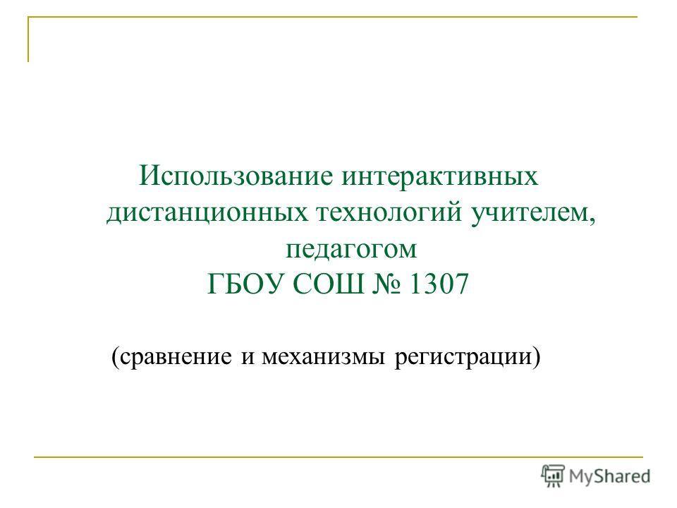 Использование интерактивных дистанционных технологий учителем, педагогом ГБОУ СОШ 1307 (сравнение и механизмы регистрации)