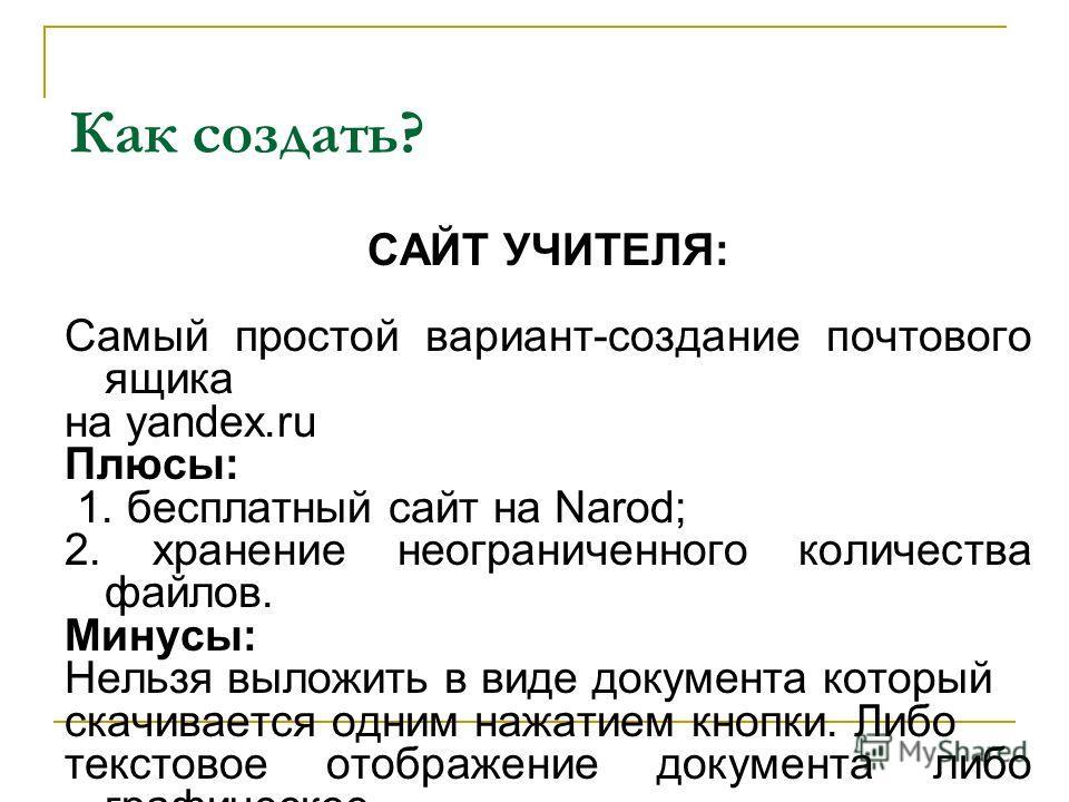 САЙТ УЧИТЕЛЯ: Самый простой вариант-создание почтового ящика на yandex.ru Плюсы: 1. бесплатный сайт на Narod; 2. хранение неограниченного количества файлов. Минусы: Нельзя выложить в виде документа который скачивается одним нажатием кнопки. Либо текс