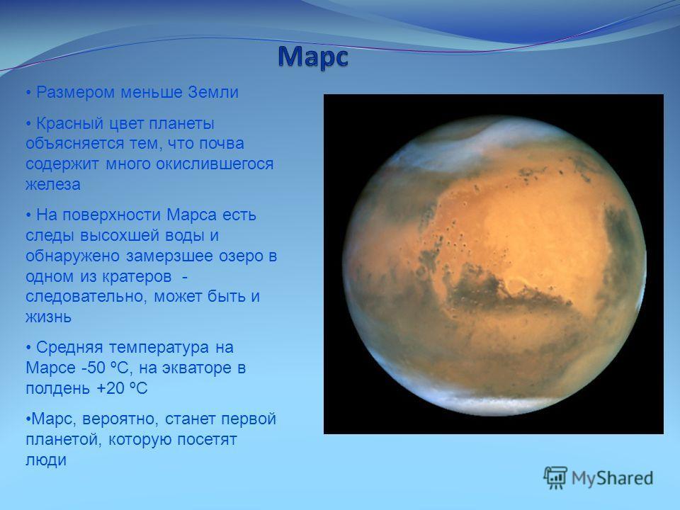 Размером меньше Земли Красный цвет планеты объясняется тем, что почва содержит много окислившегося железа На поверхности Марса есть следы высохшей воды и обнаружено замерзшее озеро в одном из кратеров - следовательно, может быть и жизнь Средняя темпе