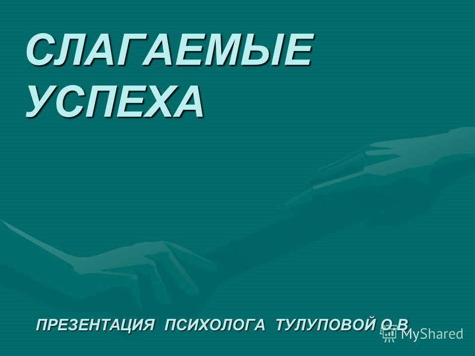 СЛАГАЕМЫЕ УСПЕХА ПРЕЗЕНТАЦИЯ ПСИХОЛОГА ТУЛУПОВОЙ О.В