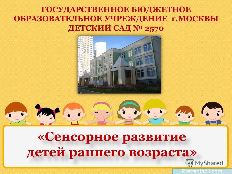 Prezentacii.com «Сенсорное развитие детей раннего возраста» «Сенсорное развитие детей раннего возраста» ГОСУДАРСТВЕННОЕ БЮДЖЕТНОЕ ОБРАЗОВАТЕЛЬНОЕ УЧРЕЖДЕНИЕ г.МОСКВЫ ДЕТСКИЙ САД 2570